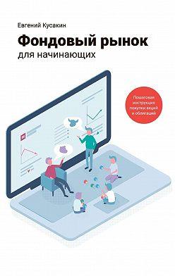 Евгений Кусакин - Фондовый рынок для начинающих. Пошаговая инструкция покупки акций и облигаций