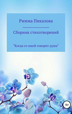 Римма Пикалова - Сборник стихотворений «Когда со мной говорит душа»