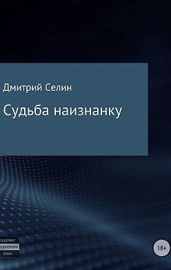Дмитрий Селин - Судьба наизнанку