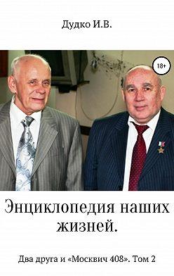 Ираида Дудко - Энциклопедия наших жизней. Два друга и «Москвич 408». Том 2