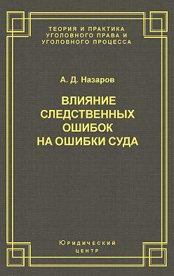 Александр Назаров - Влияние следственных ошибок на ошибки суда