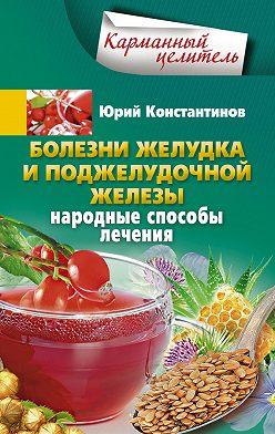 Юрий Константинов - Болезни желудка и поджелудочной железы. Народные способы лечения
