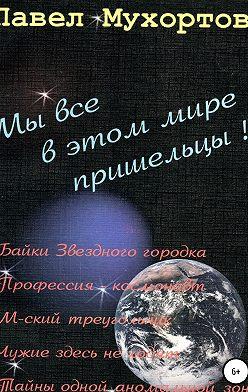 Павел Мухортов - Мы все в этом мире пришельцы!