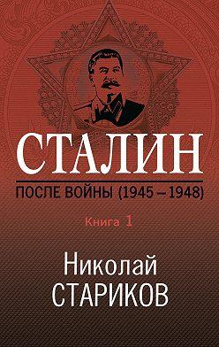 Николай Стариков - Сталин. После войны. Книга 1. 1945–1948