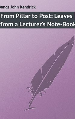 John Bangs - From Pillar to Post: Leaves from a Lecturer's Note-Book