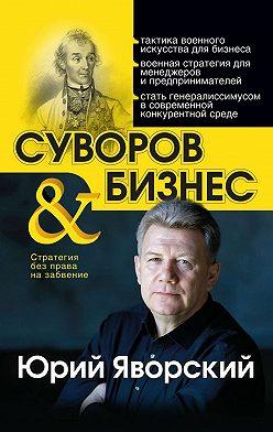 Юрий Яворский - Суворов & бизнес. Стратегия без права назабвение