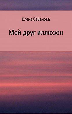 Елена Сабанова - Мой друг иллюзон