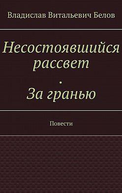 Владислав Белов - Несостоявшийся рассвет. Загранью. Повести