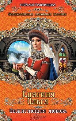 Наталья Павлищева - Княгиня Ольга. Обжигающая любовь