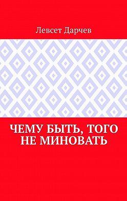 Левсет Дарчев - Чему быть, того неминовать