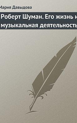 Мария Давыдова - Роберт Шуман. Его жизнь и музыкальная деятельность