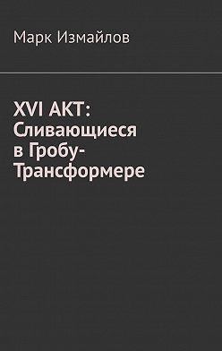 Марк Измайлов - XVI АКТ: Сливающиеся в Гробу-Трансформере