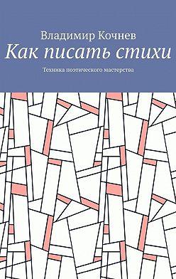 Владимир Кочнев - Как писать стихи. Техника поэтического мастерства