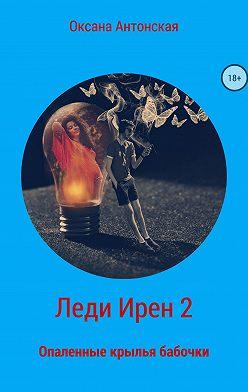 Оксана Антонская - Леди Ирен 2. Опаленные крылья бабочки