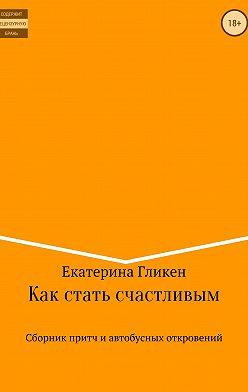 Екатерина Гликен - Как стать счастливым. Сборник притч и автобусных откровений