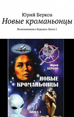 Юрий Берков - Новые кроманьонцы. Воспоминания обудущем. Книга1