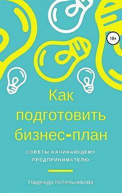 Надежда Котельникова - Как подготовить бизнес-план. Советы начинающему предпринимателю
