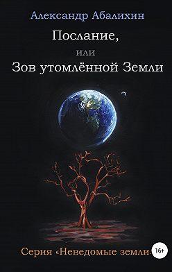 Александр Абалихин - Послание, или Зов утомлённой Земли