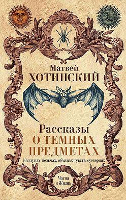 Матвей Хотинский - Рассказы о темных предметах, колдунах, ведьмах, обманах чувств, суевериях
