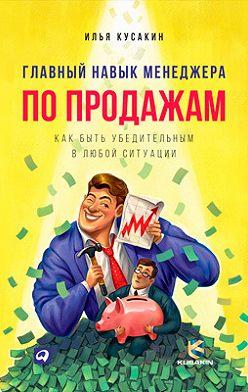Илья Кусакин - Главный навык менеджера по продажам. Как быть убедительным в любой ситуации