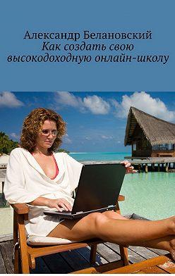 Александр Белановский - Как создать свою высокодоходную онлайн-школу
