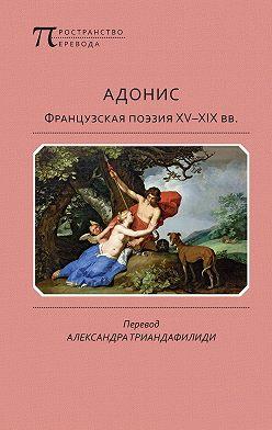 Антология - Адонис. Французская поэзия XV–XIX вв.