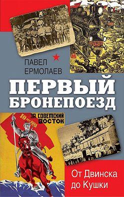 Павел Ермолаев - Первый бронепоезд. От Двинска до Кушки