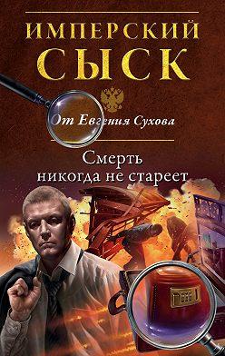Евгений Сухов - Смерть никогда не стареет