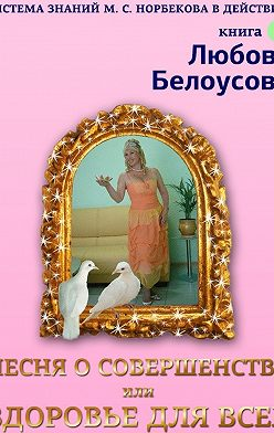 Любовь Белоусова - Песня о совершенстве, или Здоровье для всех. Книга1. Система знаний М. С. Норбекова в действии!