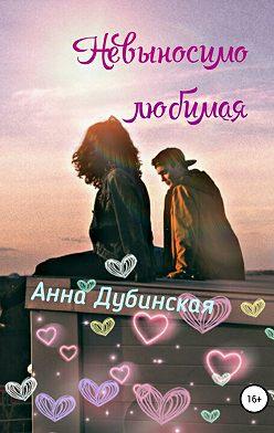 Анна Дубинская - Невыносимо любимая