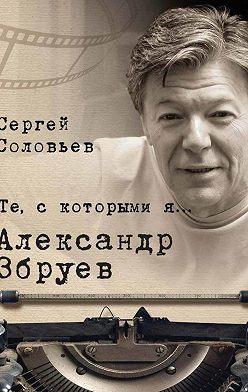 Сергей Соловьев - Те, с которыми я… Александр Збруев