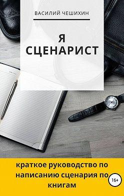 Василий Чешихин - Я сценарист
