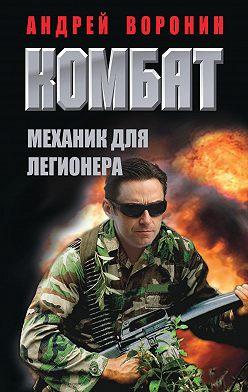 Андрей Воронин - Комбат. Механик для легионера