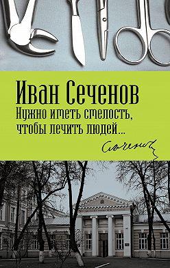 Иван Сеченов - Нужно иметь смелость, чтобы лечить людей…