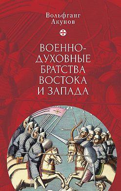 Вольфганг Акунов - Военно-духовные братства Востока и Запада