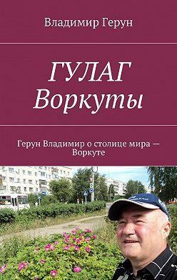 Владимир Герун - ГУЛАГ Воркуты. Герун Владимир остолице мира– Воркуте