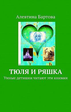 Алевтина Бартова - Тюля иРяшка. Умные детишки читают эти книжки