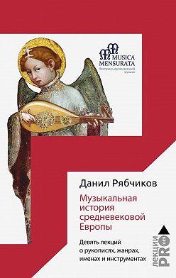 Данил Рябчиков - Музыкальная история средневековой Европы. Девять лекций о рукописях, жанрах, именах и инструментах