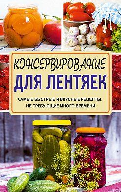 Галина Кизима - Консервирование для лентяек. Самые быстрые и вкусные рецепты, не требующие много времени