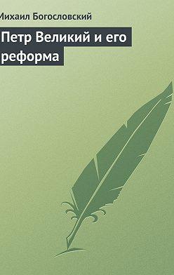 Михаил Богословский - Петр Великий и его реформа