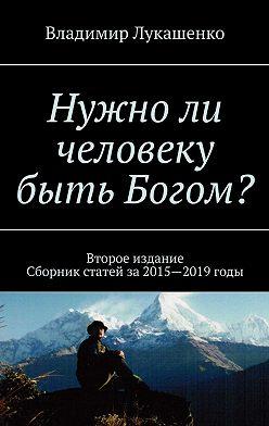 Владимир Лукашенко - Нужноли человеку быть Богом? Второе издание. Сборник статей за 2015—2019 годы
