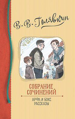 Виктор Голявкин - Собрание сочинений. Арфа и бокс. Рассказы