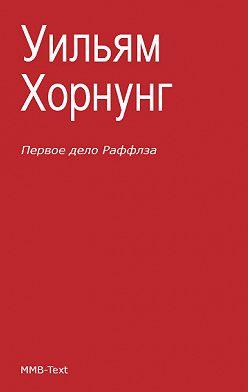 Эрнест Хорнунг - Первое дело Раффлза (сборник)
