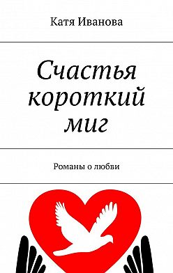 Катя Иванова - Счастья короткий миг. Романы о любви