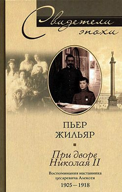 Пьер Жильяр - При дворе Николая II. Воспоминания наставника цесаревича Алексея. 1905-1918