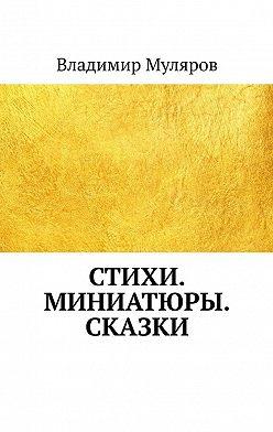 Владимир Муляров - Стихи. Миниатюры. Сказки