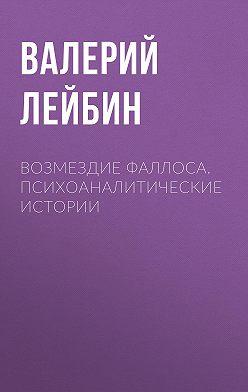 Валерий Лейбин - Возмездие фаллоса. Психоаналитические истории