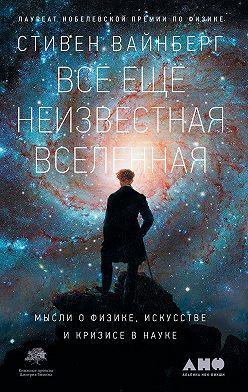Стивен Вайнберг - Всё ещё неизвестная Вселенная