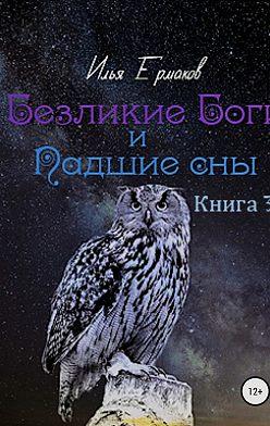 Илья Ермаков - Безликие Боги и Падшие сны. Книга 3