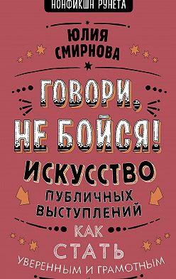 Юлия Смирнова - Говори, не бойся! Искусство публичных выступлений